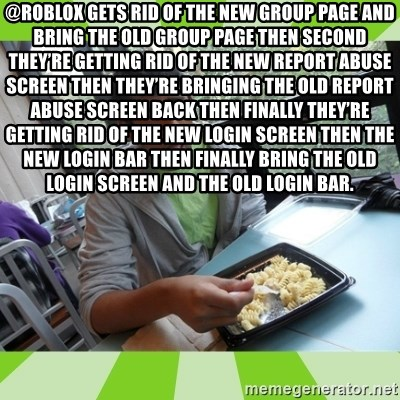 RAJAL  - @ROBLOX gets rid of the new group page and bring the old group page then second they're getting rid of the new report abuse screen then they're bringing the old report abuse screen back then finally they're getting rid of the new login screen then the new login bar then finally bring the old login screen and the old login bar.