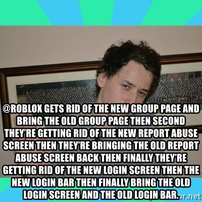xDan - @ROBLOX gets rid of the new group page and bring the old group page then second they're getting rid of the new report abuse screen then they're bringing the old report abuse screen back then finally they're getting rid of the new login screen then the new login bar then finally bring the old login screen and the old login bar.
