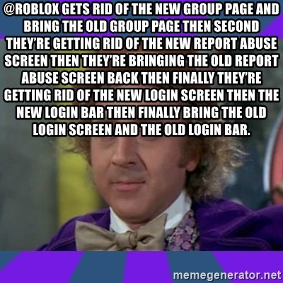 Sarcastic Wonka - @ROBLOX gets rid of the new group page and bring the old group page then second they're getting rid of the new report abuse screen then they're bringing the old report abuse screen back then finally they're getting rid of the new login screen then the new login bar then finally bring the old login screen and the old login bar.