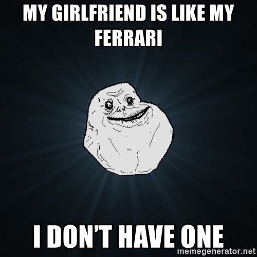 Forever Alone - My girlfriend is like my Ferrari  I don't have one