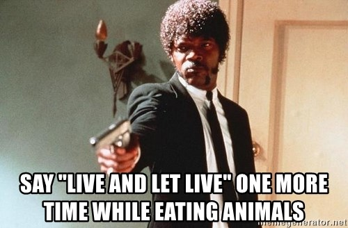 """I double dare you - say """"live and let live"""" one more time while eating animals"""