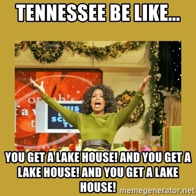 Oprah You get a - Tennessee be like... You get a lake house! And you get a lake house! And you get a lake house!