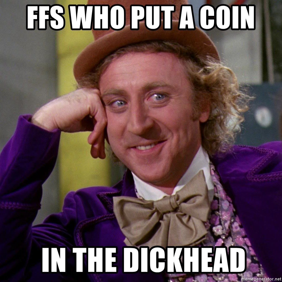 Willy Wonka - ffs who put a coin   in the dickhead