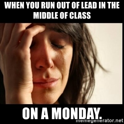 First World Problems - when you run out of lead in the middle of class ON A MONDAY.