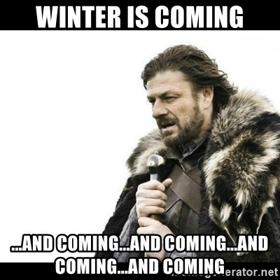 Winter is Coming - Winter is coming ...and coming...and coming...and coming...and coming