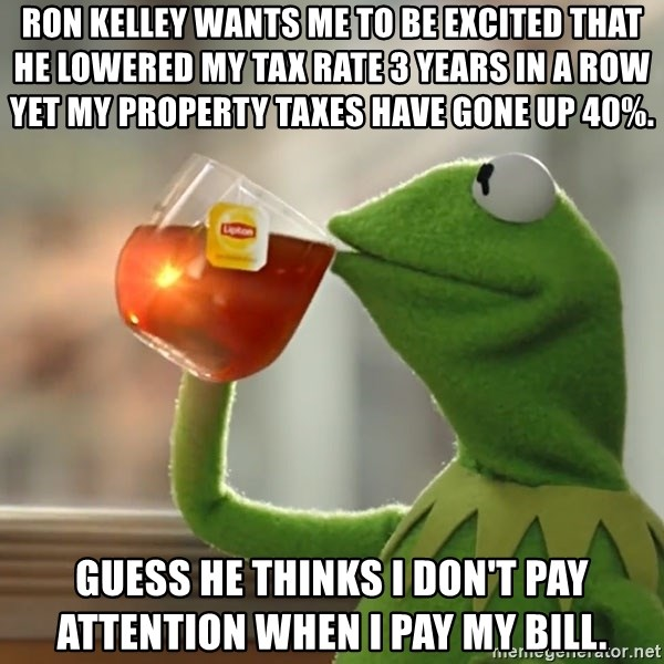 Kermit The Frog Drinking Tea - Ron Kelley wants me to be excited that he lowered my tax rate 3 years in a row yet my property taxes have gone up 40%. Guess he thinks I don't pay attention when I pay my bill.
