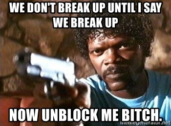 Pulp Fiction - We don't break up until I say we break up Now unblock me bitch.