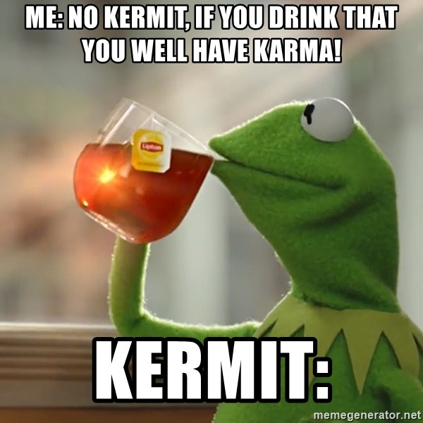 Kermit The Frog Drinking Tea - ME: NO KERMIT, IF YOU DRINK THAT YOU WELL HAVE KARMA! Kermit: