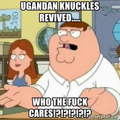 Peter Griffin who the hell cares - Ugandan knuckles revived..... WHO THE FUCK CARES!?!?!?!?!?