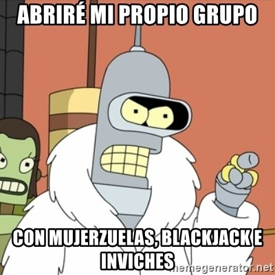 bender blackjack and hookers - Abriré mi propio grupo Con mujerzuelas, blackjack e Inviches