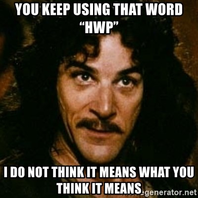 "You keep using that word, I don't think it means what you think it means - You keep using that word ""HWP"" I do not think it means what you think it means"
