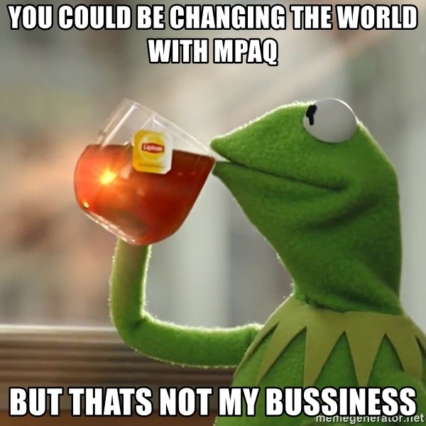 Kermit The Frog Drinking Tea - you could be changing the world with mpaq but thats not my bussiness