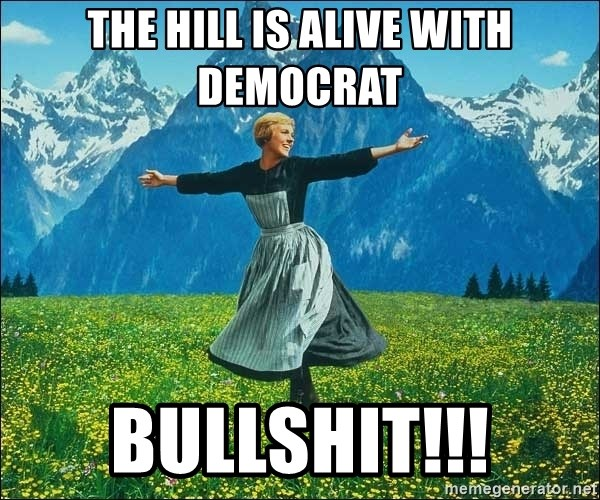 Look at all the things - The Hill is alive with Democrat Bullshit!!!