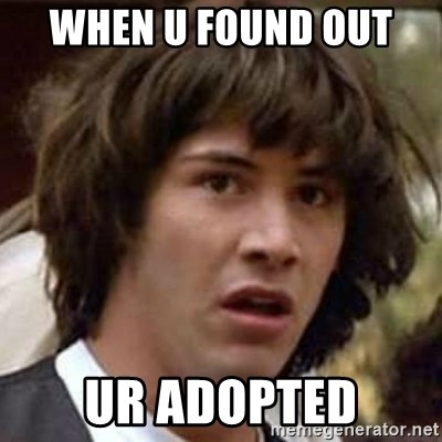 Conspiracy Keanu - when u found out  ur adopted