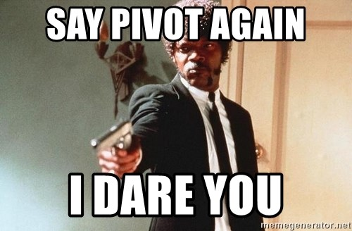 I double dare you - SAY PIVOT AGAIN  I DARE YOU