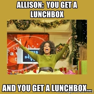 Oprah You get a - Allison:  You get a lunchbox  and YOU get a lunchbox...