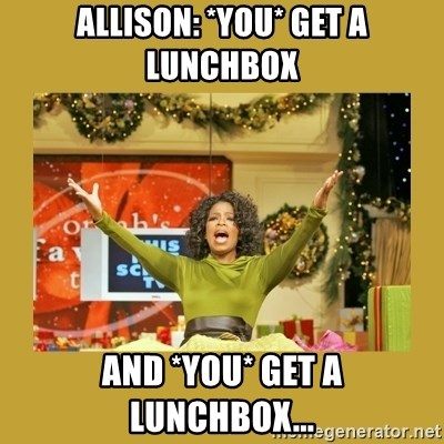 Oprah You get a - Allison: *you* get a lunchbox and *you* get a lunchbox...