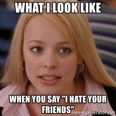 "mean girls - What I look like When you say ""I hate your friends"""