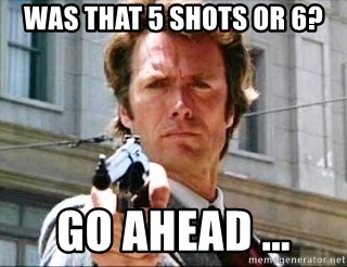 Clint Eastwood make my day - WAS THAT 5 SHOTS OR 6? GO AHEAD ...