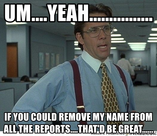 That would be great - um....yeah................ if you could remove my name from all the reports....that'd be great......