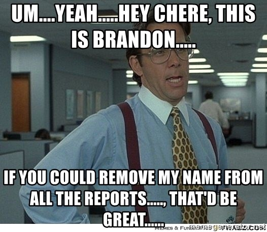 That would be great - um....yeah.....hey chere, this is brandon..... if you could remove my name from all the reports....., that'd be great......