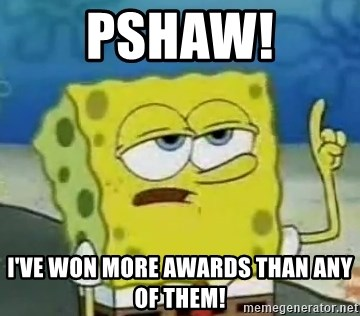 Tough Spongebob - Pshaw! I've won more awards than any of them!