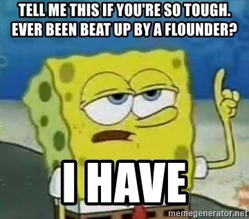 Tough Spongebob - Tell Me this if you're so tough. Ever been beat up by a flounder? I have