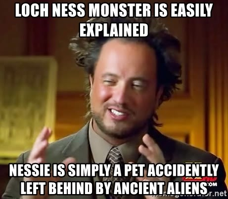 Ancient Aliens - Loch Ness Monster is easily explained Nessie is simply a pet accidently left behind by ancient aliens
