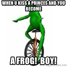 Dat boi frog - when u kiss a princes and you become  a frog!  BOY!