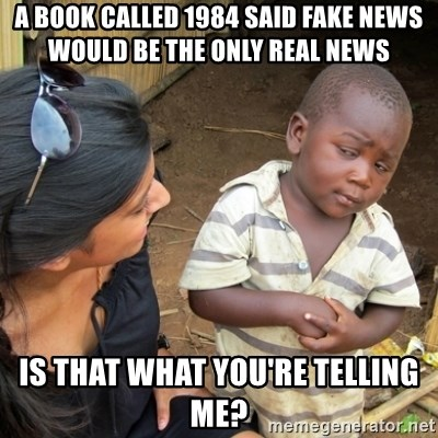 Skeptical 3rd World Kid - a book called 1984 said fake news would be the only real news is that what you're telling me?