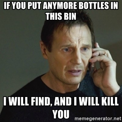taken meme - If you put anymore bottles in this bin i will find, and i will kill you