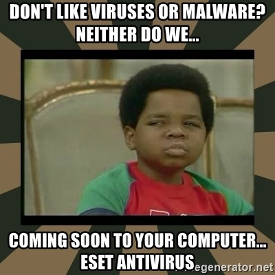 What you talkin' bout Willis  - Don't like viruses or malware? Neither do we... Coming soon to your computer... ESET Antivirus