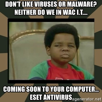 What you talkin' bout Willis  - Don't like viruses or malware? Neither do we in WAC I.T.... Coming soon to your computer... ESET Antivirus