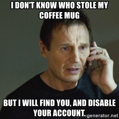 taken meme - I don't know who stole my coffee mug but i will find you, and disable your account.