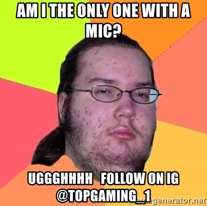 gordo granudo - Am I the only one with a mic? uggghhhh   follow on IG @topgaming_1