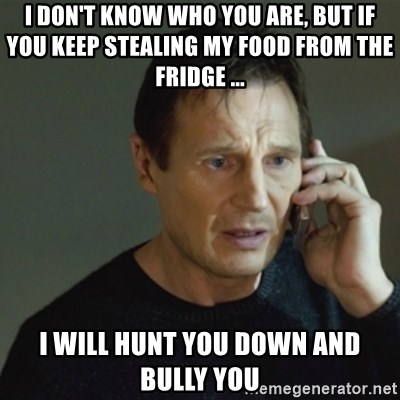 taken meme - I don't know who you are, but if you keep stealing my food from the fridge ... I will hunt you down and bully you