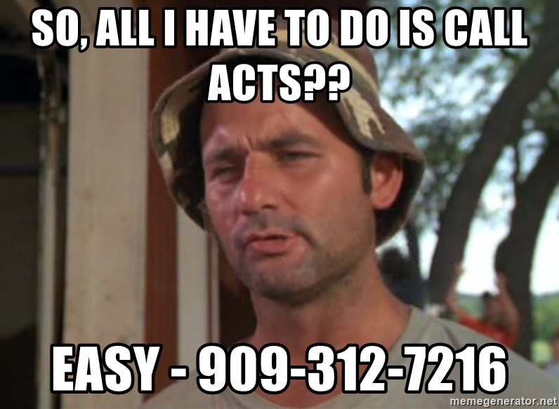 So I got that going on for me, which is nice - So, All I have to do is Call ACTs?? Easy - 909-312-7216