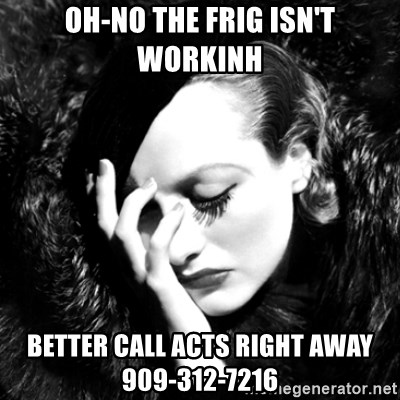 Joan Chatiada - oh-no the frig isn't workinh better call acts right away 909-312-7216