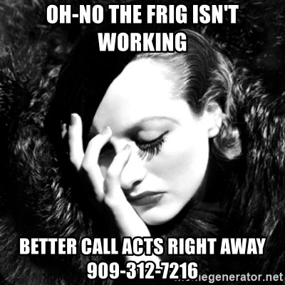 Joan Chatiada - Oh-No the Frig isn't working better call ACTS right away 909-312-7216
