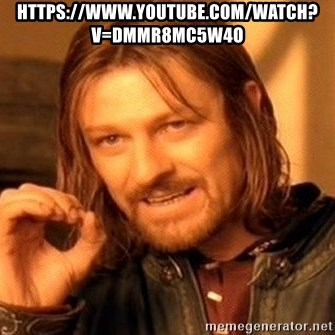 One Does Not Simply - https://www.youtube.com/watch?v=DmmR8Mc5w4o