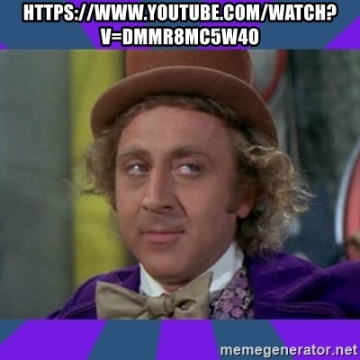 Sarcastic Wonka - https://www.youtube.com/watch?v=DmmR8Mc5w4o