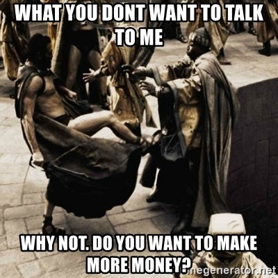 sparta kick - what you dont want to taLK TO ME WHY NOT. do you want to make more money?
