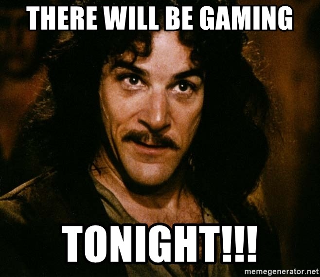 Inigo Montoya - there will be gaming tonight!!!