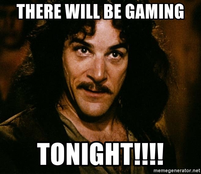 Inigo Montoya - there will be gaming tonight!!!!