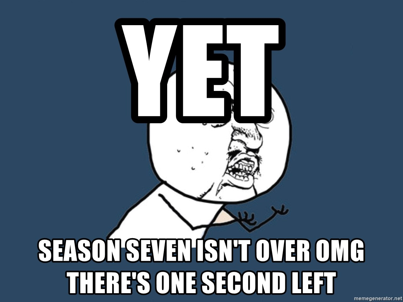 Y U No - yet season seven isn't over omg there's one second left