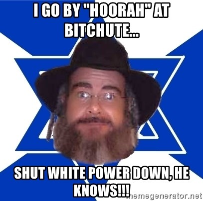"""Advice Jew - I go by """"hoorah"""" at bitchute... SHUT WHITE POWER DOWN, HE KNOWS!!!"""