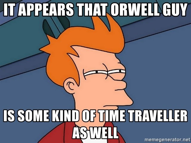 Futurama Fry - It appears that Orwell guy is some kind of time traveller as well