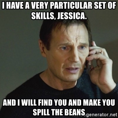 taken meme - I HAVE A VERY PARTICULAR SET OF SKILLS, JESSICA. AND I WILL FIND YOU AND MAKE YOU SPILL THE BEANS