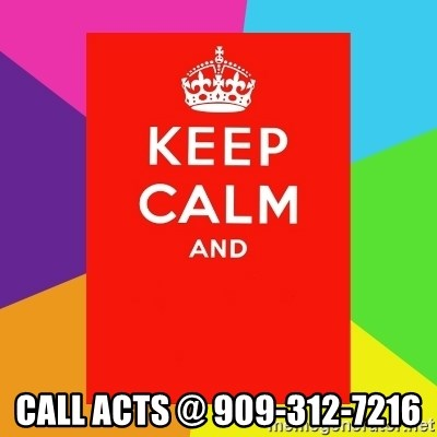 Keep calm and - call acts @ 909-312-7216