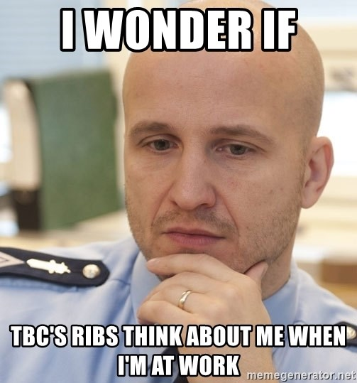 riepottelujuttu - I wonder if  TBC's Ribs think about me when I'm at Work